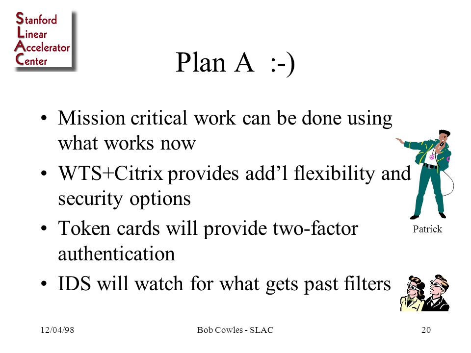 12/04/98Bob Cowles - SLAC20 Plan A :-) Mission critical work can be done using what works now WTS+Citrix provides add'l flexibility and security options Token cards will provide two-factor authentication IDS will watch for what gets past filters Patrick
