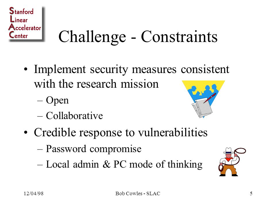 12/04/98Bob Cowles - SLAC5 Challenge - Constraints Implement security measures consistent with the research mission –Open –Collaborative Credible response to vulnerabilities –Password compromise –Local admin & PC mode of thinking