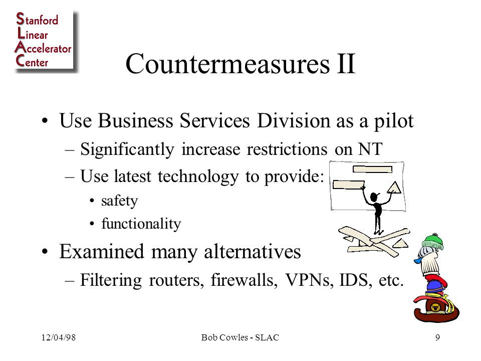 12/04/98Bob Cowles - SLAC9 Countermeasures II Use Business Services Division as a pilot –Significantly increase restrictions on NT –Use latest technology to provide: safety functionality Examined many alternatives –Filtering routers, firewalls, VPNs, IDS, etc.