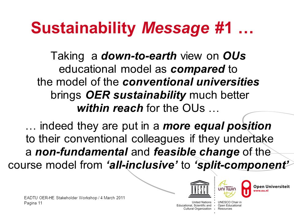 EADTU OER-HE Stakeholder Workshop / 4 March 2011 Pagina 11 Sustainability Message #1 … Taking a down-to-earth view on OUs educational model as compare