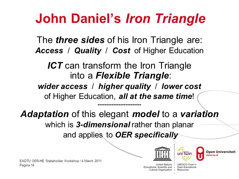 EADTU OER-HE Stakeholder Workshop / 4 March 2011 Pagina 14 John Daniel's Iron Triangle The three sides of his Iron Triangle are: Access / Quality / Cost of Higher Education ICT can transform the Iron Triangle into a Flexible Triangle: wider access / higher quality / lower cost of Higher Education, all at the same time.