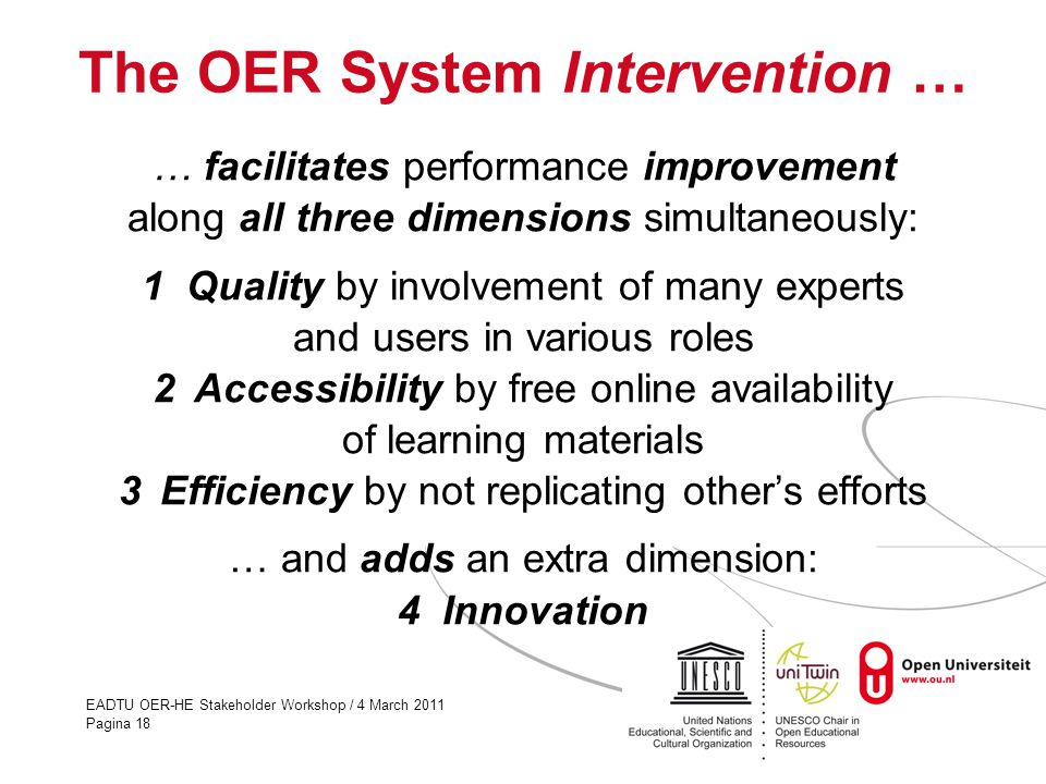 EADTU OER-HE Stakeholder Workshop / 4 March 2011 Pagina 18 The OER System Intervention … … facilitates performance improvement along all three dimensi
