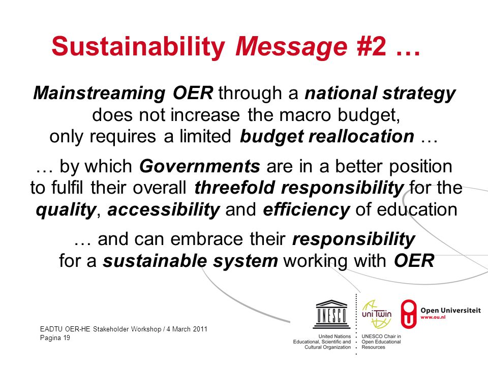 EADTU OER-HE Stakeholder Workshop / 4 March 2011 Pagina 19 Sustainability Message #2 … Mainstreaming OER through a national strategy does not increase the macro budget, only requires a limited budget reallocation … … by which Governments are in a better position to fulfil their overall threefold responsibility for the quality, accessibility and efficiency of education … and can embrace their responsibility for a sustainable system working with OER