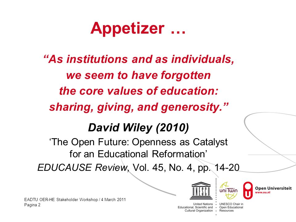 EADTU OER-HE Stakeholder Workshop / 4 March 2011 Pagina 2 Appetizer … As institutions and as individuals, we seem to have forgotten the core values of education: sharing, giving, and generosity. David Wiley (2010) 'The Open Future: Openness as Catalyst for an Educational Reformation' EDUCAUSE Review, Vol.