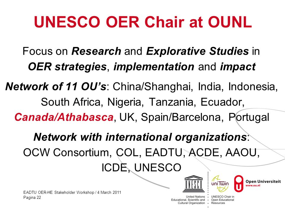 EADTU OER-HE Stakeholder Workshop / 4 March 2011 Pagina 22 UNESCO OER Chair at OUNL Focus on Research and Explorative Studies in OER strategies, implementation and impact Network of 11 OU's: China/Shanghai, India, Indonesia, South Africa, Nigeria, Tanzania, Ecuador, Canada/Athabasca, UK, Spain/Barcelona, Portugal Network with international organizations: OCW Consortium, COL, EADTU, ACDE, AAOU, ICDE, UNESCO