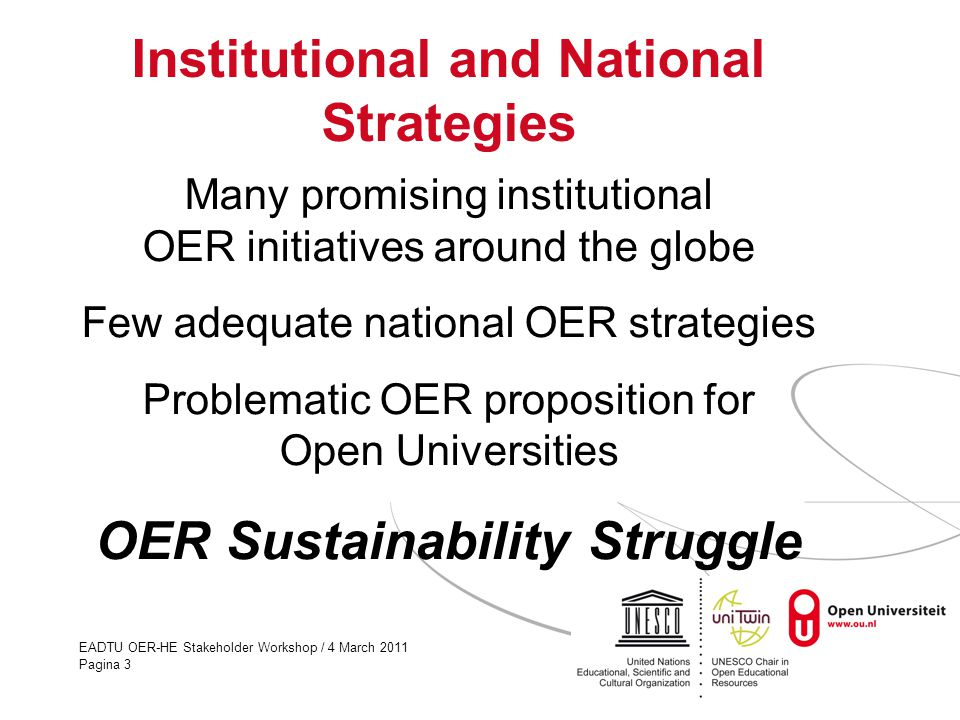 EADTU OER-HE Stakeholder Workshop / 4 March 2011 Pagina 3 Institutional and National Strategies Many promising institutional OER initiatives around the globe Few adequate national OER strategies Problematic OER proposition for Open Universities OER Sustainability Struggle