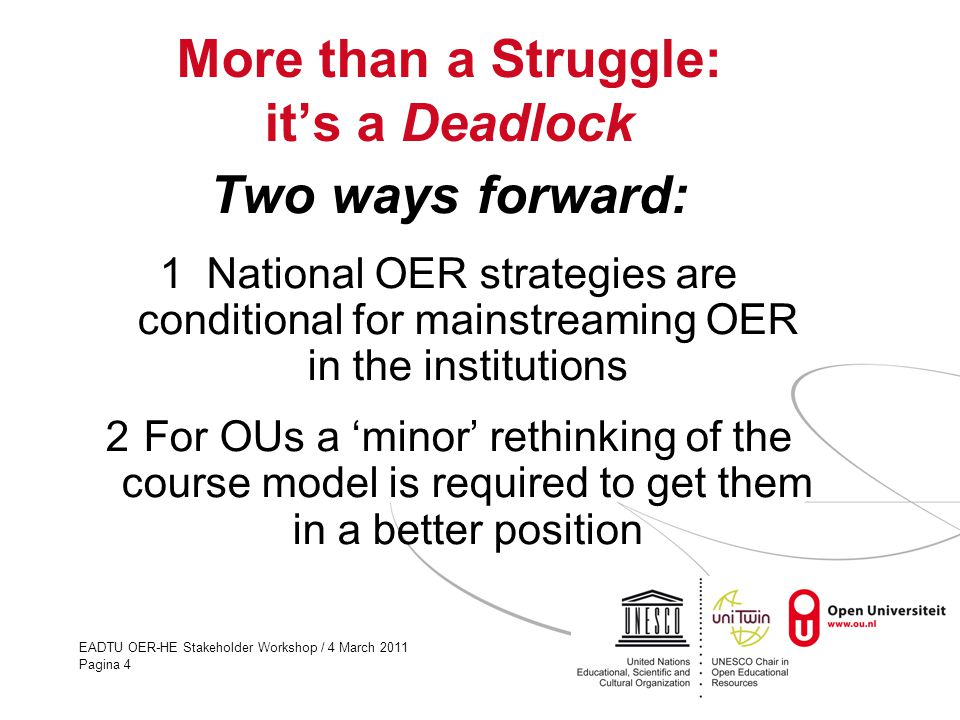 EADTU OER-HE Stakeholder Workshop / 4 March 2011 Pagina 4 More than a Struggle: it's a Deadlock Two ways forward: 1 National OER strategies are condit