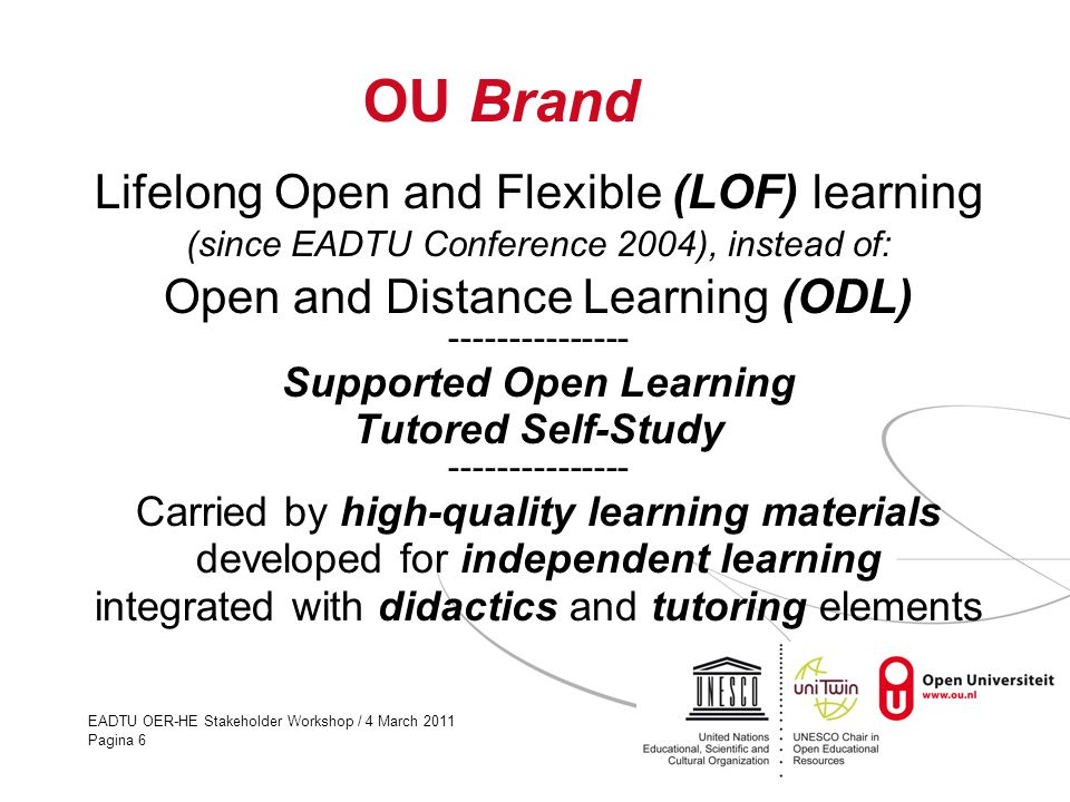 EADTU OER-HE Stakeholder Workshop / 4 March 2011 Pagina 6 OU Brand Lifelong Open and Flexible (LOF) learning (since EADTU Conference 2004), instead of: Open and Distance Learning (ODL) --------------- Supported Open Learning Tutored Self-Study --------------- Carried by high-quality learning materials developed for independent learning integrated with didactics and tutoring elements