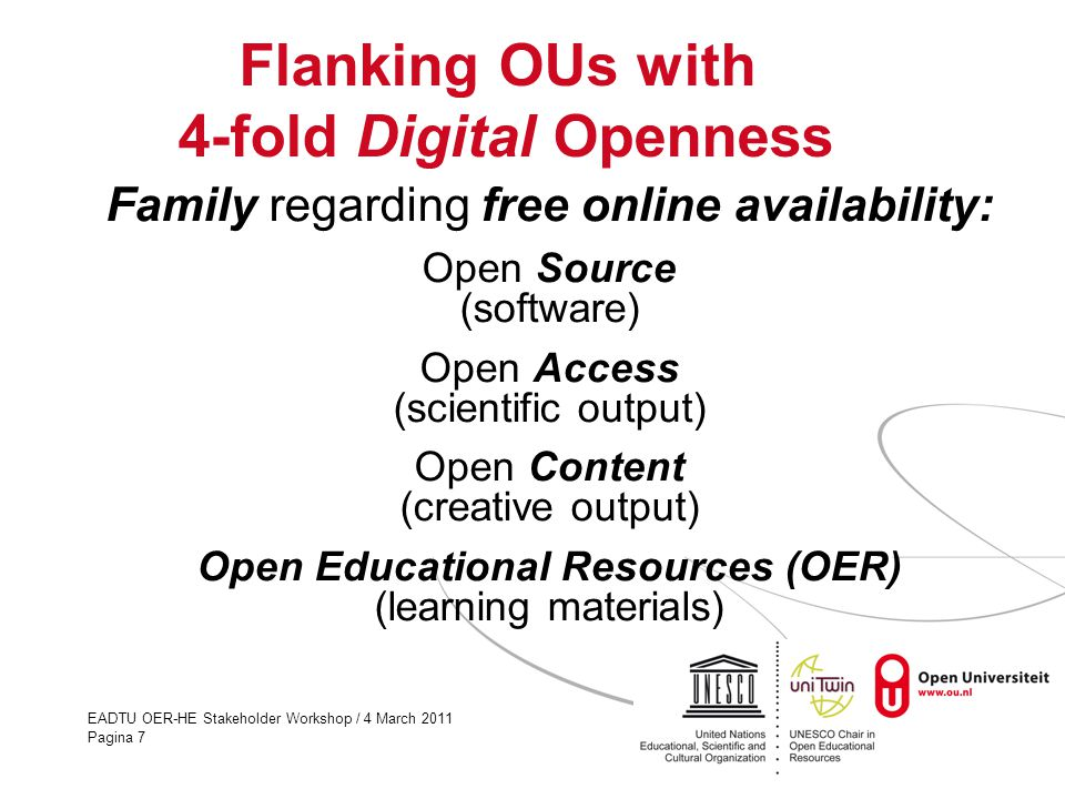 EADTU OER-HE Stakeholder Workshop / 4 March 2011 Pagina 7 Flanking OUs with 4-fold Digital Openness Family regarding free online availability: Open Source (software) Open Access (scientific output) Open Content (creative output) Open Educational Resources (OER) (learning materials)