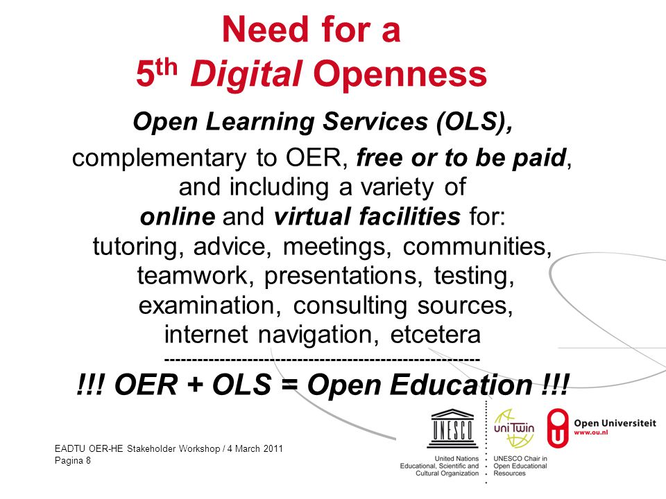 EADTU OER-HE Stakeholder Workshop / 4 March 2011 Pagina 8 Need for a 5 th Digital Openness Open Learning Services (OLS), complementary to OER, free or to be paid, and including a variety of online and virtual facilities for: tutoring, advice, meetings, communities, teamwork, presentations, testing, examination, consulting sources, internet navigation, etcetera --------------------------------------------------------- !!.