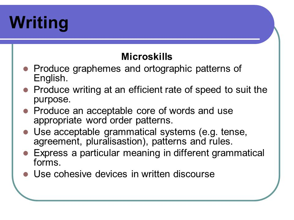Writing Microskills Produce graphemes and ortographic patterns of English.