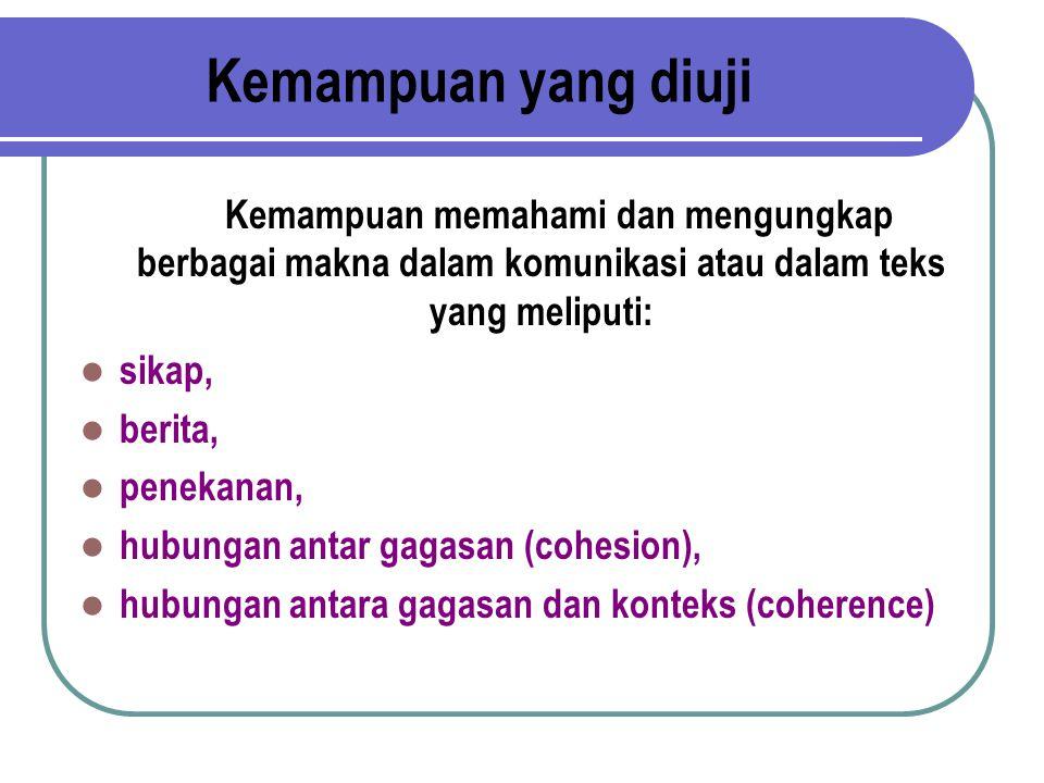 Kemampuan yang diuji Kemampuan memahami dan mengungkap berbagai makna dalam komunikasi atau dalam teks yang meliputi: sikap, berita, penekanan, hubungan antar gagasan (cohesion), hubungan antara gagasan dan konteks (coherence)