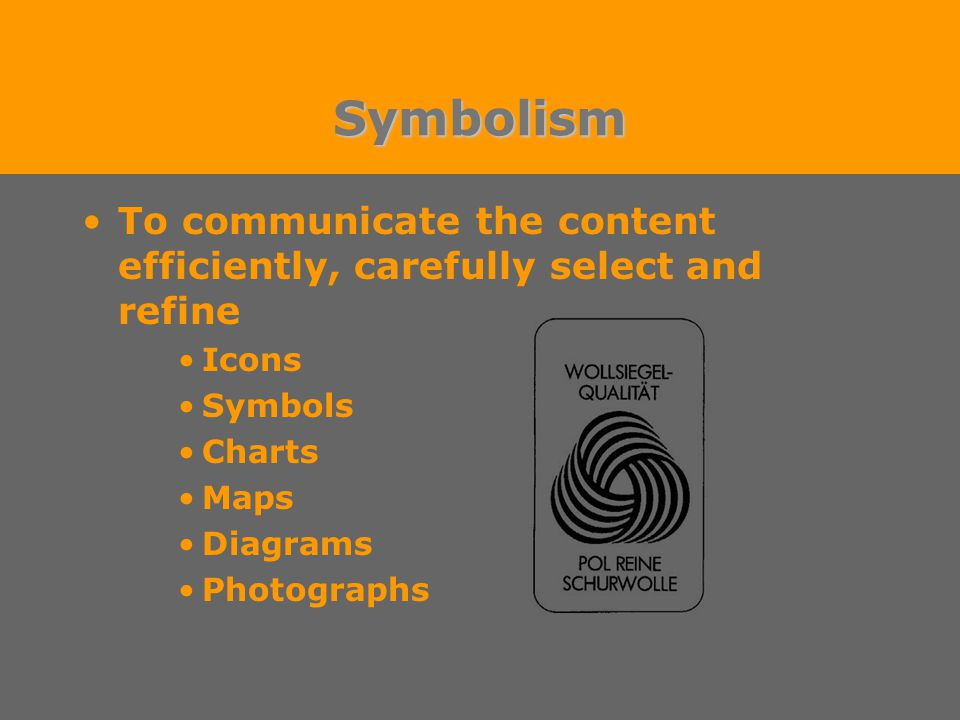 Symbolism To communicate the content efficiently, carefully select and refine Icons Symbols Charts Maps Diagrams Photographs