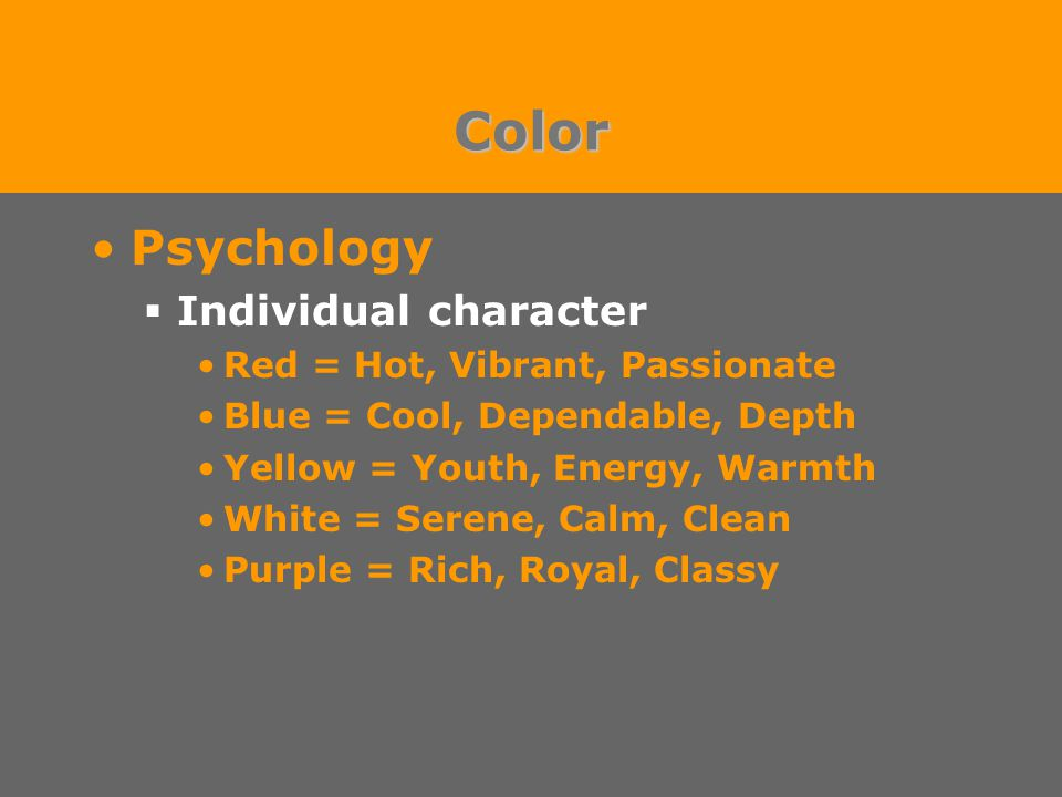 Color Psychology  Individual character Red = Hot, Vibrant, Passionate Blue = Cool, Dependable, Depth Yellow = Youth, Energy, Warmth White = Serene, Calm, Clean Purple = Rich, Royal, Classy