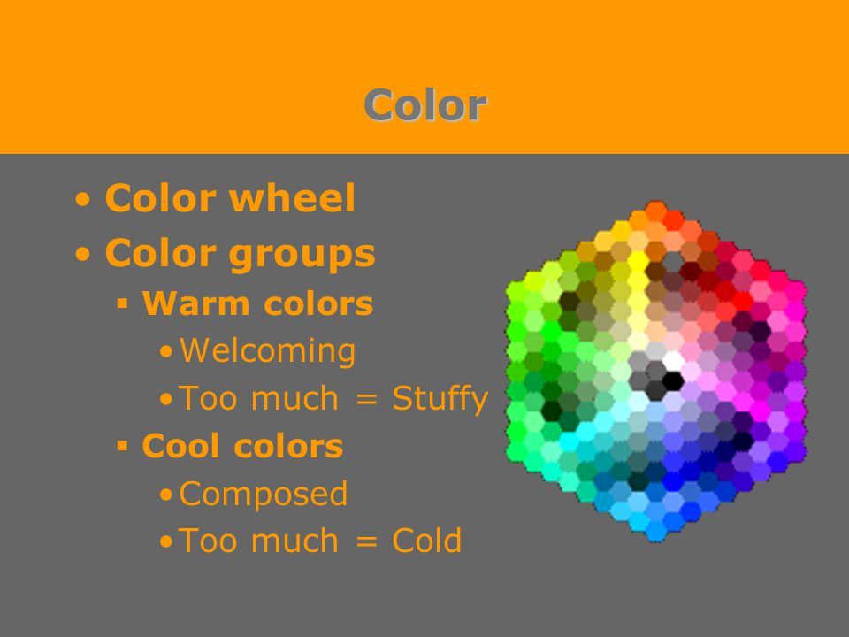 Color Color wheel Color groups  Warm colors Welcoming Too much = Stuffy  Cool colors Composed Too much = Cold