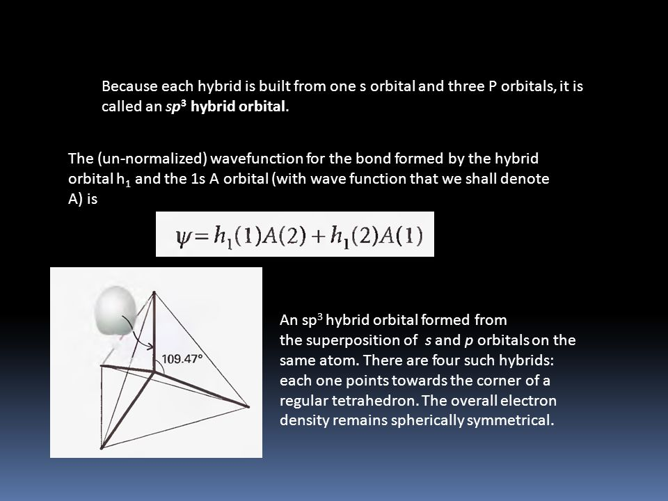 Because each hybrid is built from one s orbital and three P orbitals, it is called an sp 3 hybrid orbital. The (un-normalized) wavefunction for the bo