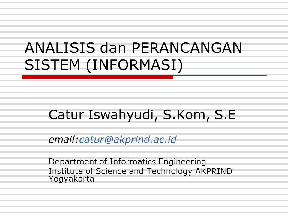 ANALISIS dan PERANCANGAN SISTEM (INFORMASI) Catur Iswahyudi, S.Kom, S.E email:catur@akprind.ac.id Department of Informatics Engineering Institute of S