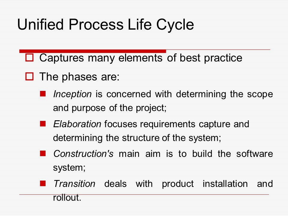  Captures many elements of best practice  The phases are: Inception is concerned with determining the scope and purpose of the project; Elaboration