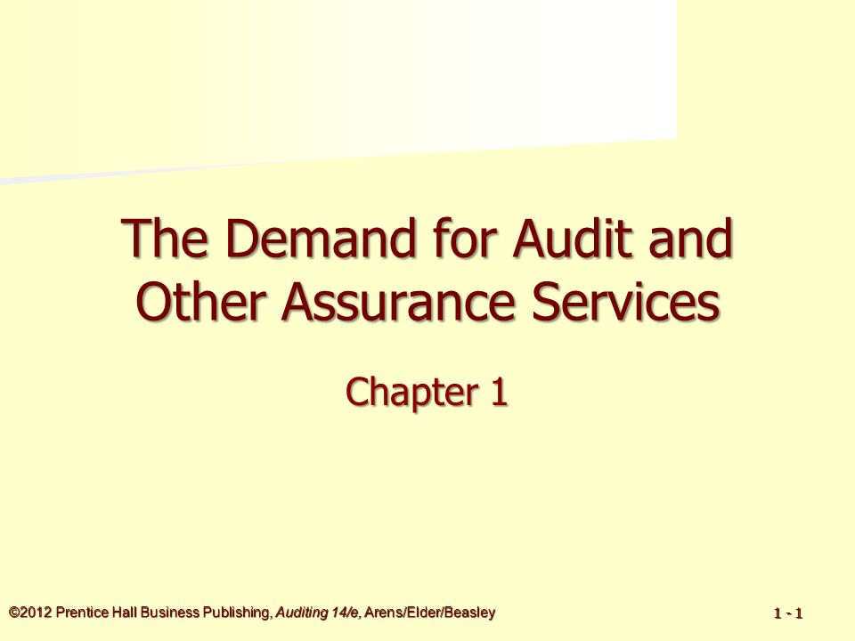 ©2012 Prentice Hall Business Publishing, Auditing 14/e, Arens/Elder/Beasley 1 - 1 The Demand for Audit and Other Assurance Services Chapter 1