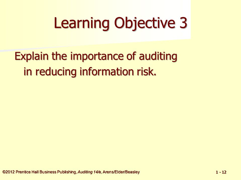 ©2012 Prentice Hall Business Publishing, Auditing 14/e, Arens/Elder/Beasley 1 - 12 Learning Objective 3 Explain the importance of auditing in reducing information risk.