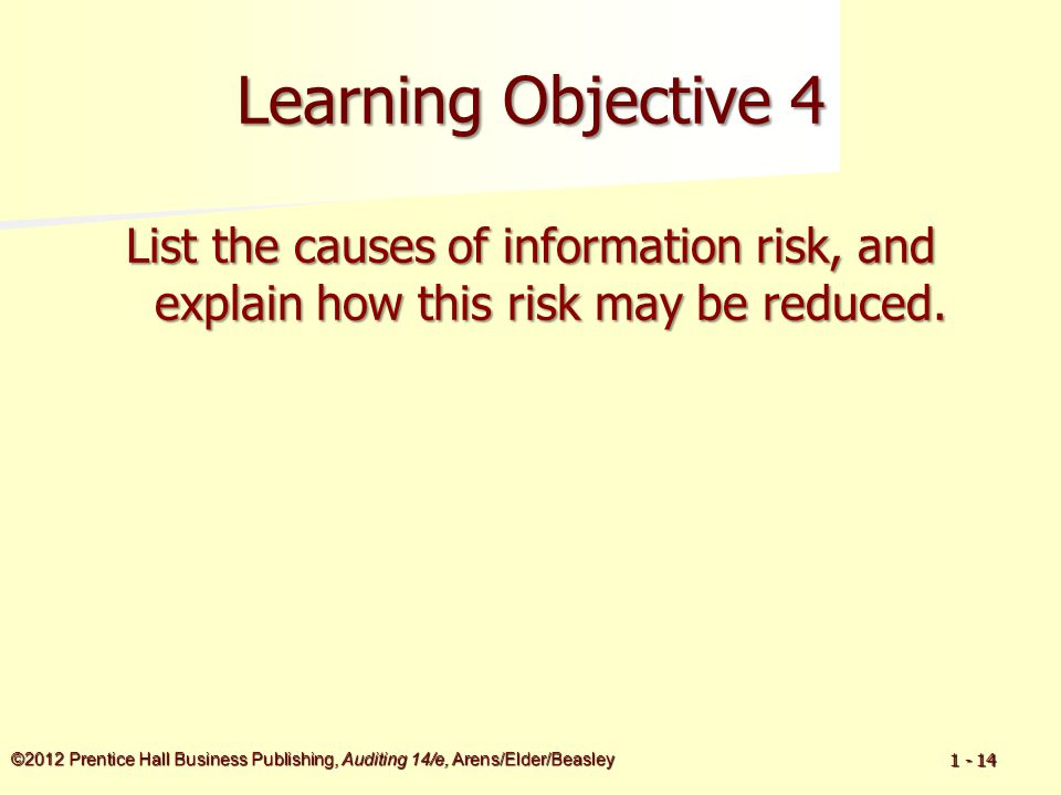©2012 Prentice Hall Business Publishing, Auditing 14/e, Arens/Elder/Beasley 1 - 14 Learning Objective 4 List the causes of information risk, and expla