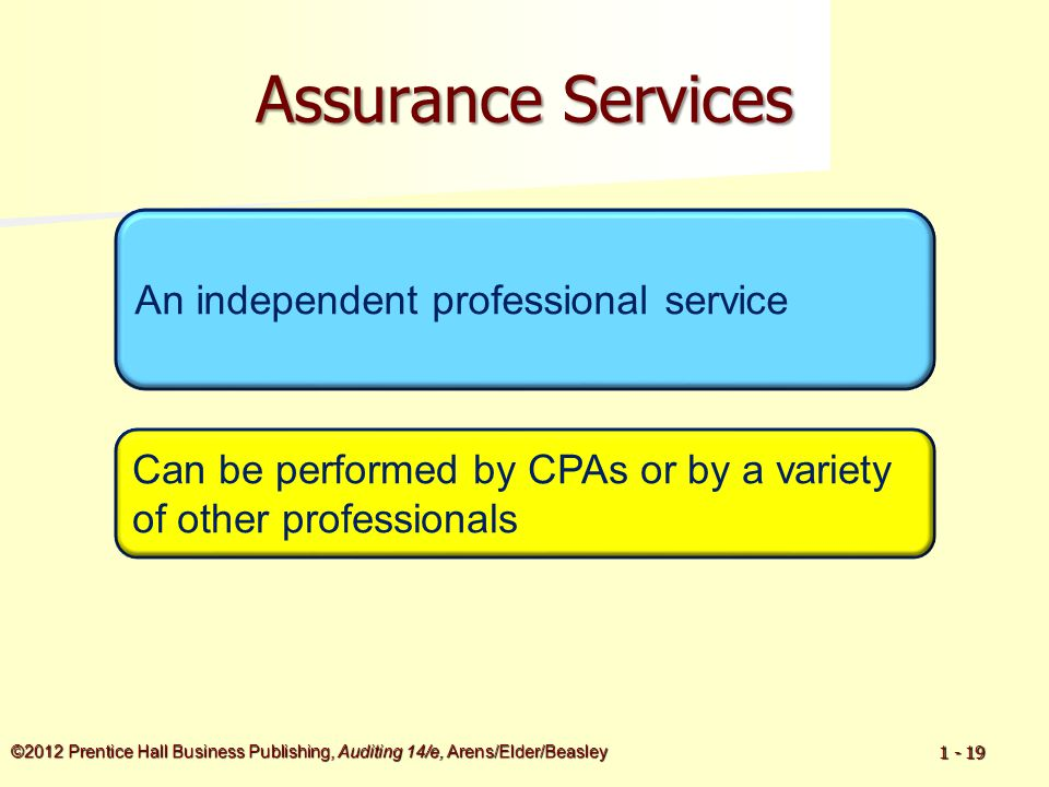 ©2012 Prentice Hall Business Publishing, Auditing 14/e, Arens/Elder/Beasley 1 - 19 Assurance Services An independent professional service Can be perfo