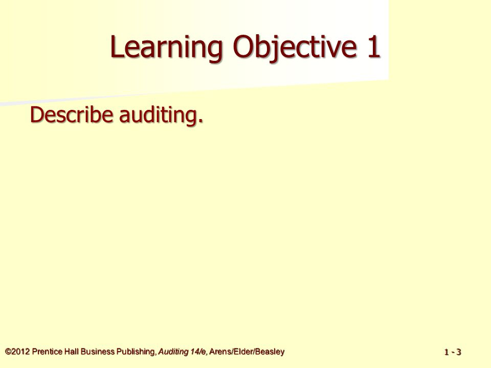©2012 Prentice Hall Business Publishing, Auditing 14/e, Arens/Elder/Beasley 1 - 3 Learning Objective 1 Describe auditing.