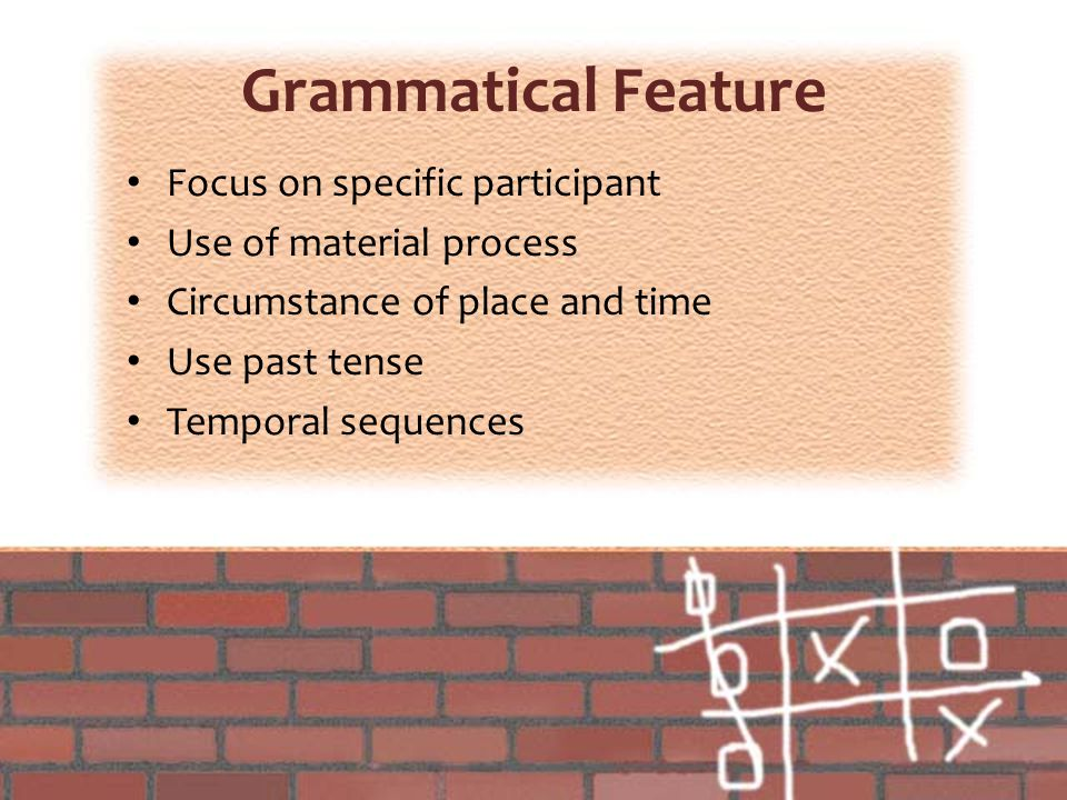 Grammatical Feature Focus on specific participant Use of material process Circumstance of place and time Use past tense Temporal sequences