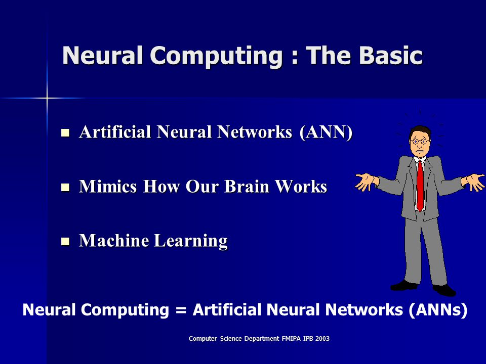 Computer Science Department FMIPA IPB 2003 Neural Computing : The Basic Artificial Neural Networks (ANN) Artificial Neural Networks (ANN) Mimics How Our Brain Works Mimics How Our Brain Works Machine Learning Machine Learning Neural Computing = Artificial Neural Networks (ANNs)