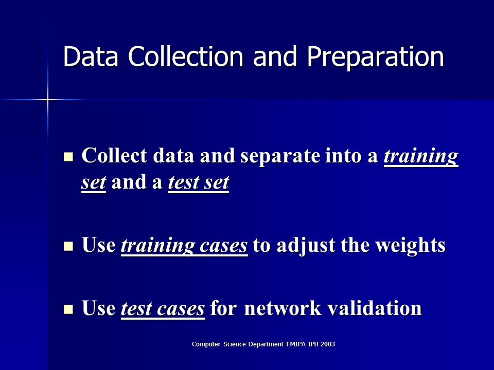 Computer Science Department FMIPA IPB 2003 Data Collection and Preparation Collect data and separate into a training set and a test set Collect data and separate into a training set and a test set Use training cases to adjust the weights Use training cases to adjust the weights Use test cases for network validation Use test cases for network validation
