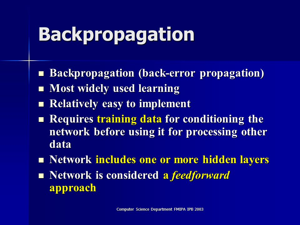 Computer Science Department FMIPA IPB 2003 Backpropagation Backpropagation (back-error propagation) Backpropagation (back-error propagation) Most widely used learning Most widely used learning Relatively easy to implement Relatively easy to implement Requires training data for conditioning the network before using it for processing other data Requires training data for conditioning the network before using it for processing other data Network includes one or more hidden layers Network includes one or more hidden layers Network is considered a feedforward approach Network is considered a feedforward approach