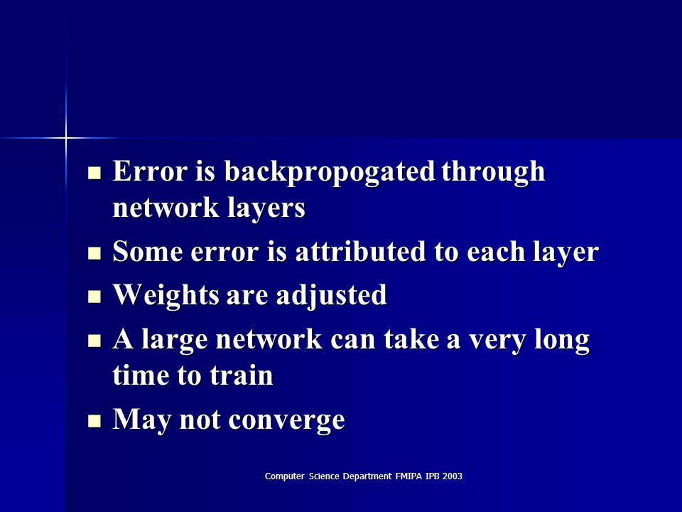 Computer Science Department FMIPA IPB 2003 Error is backpropogated through network layers Error is backpropogated through network layers Some error is attributed to each layer Some error is attributed to each layer Weights are adjusted Weights are adjusted A large network can take a very long time to train A large network can take a very long time to train May not converge May not converge