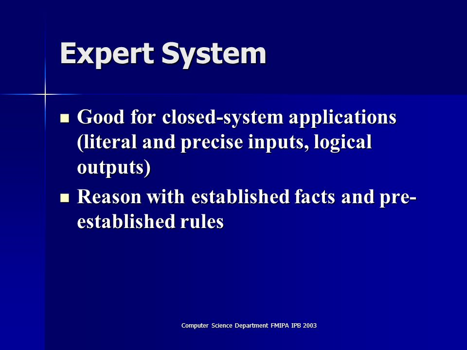 Computer Science Department FMIPA IPB 2003 Expert System Good for closed-system applications (literal and precise inputs, logical outputs) Good for closed-system applications (literal and precise inputs, logical outputs) Reason with established facts and pre- established rules Reason with established facts and pre- established rules