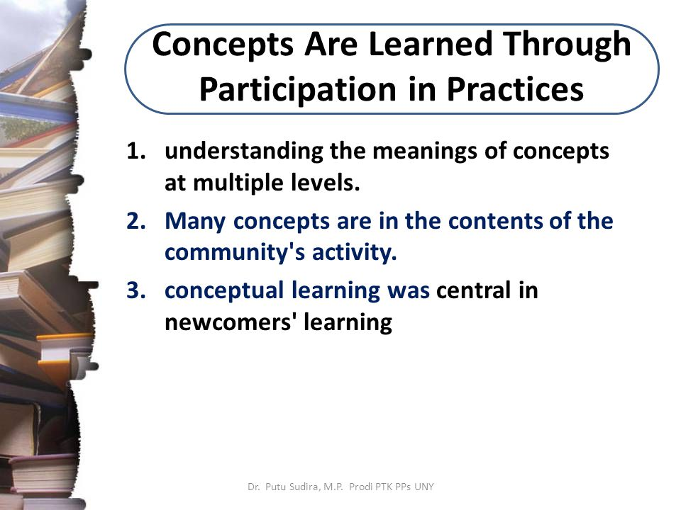 Concepts Are Learned Through Participation in Practices 1.understanding the meanings of concepts at multiple levels.