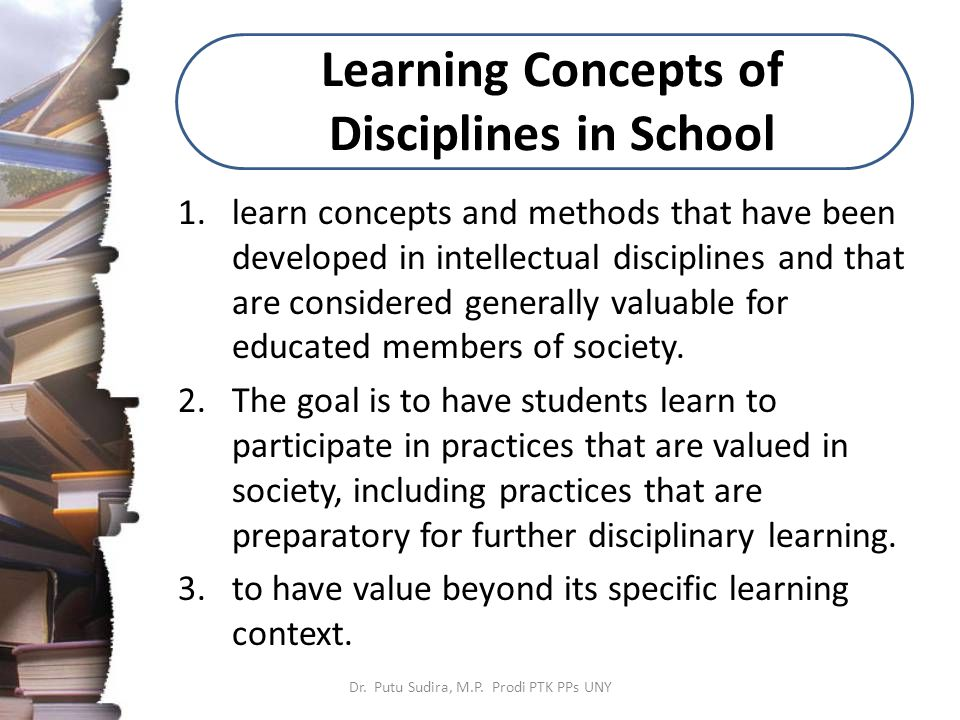 Learning Concepts of Disciplines in School 1.learn concepts and methods that have been developed in intellectual disciplines and that are considered generally valuable for educated members of society.