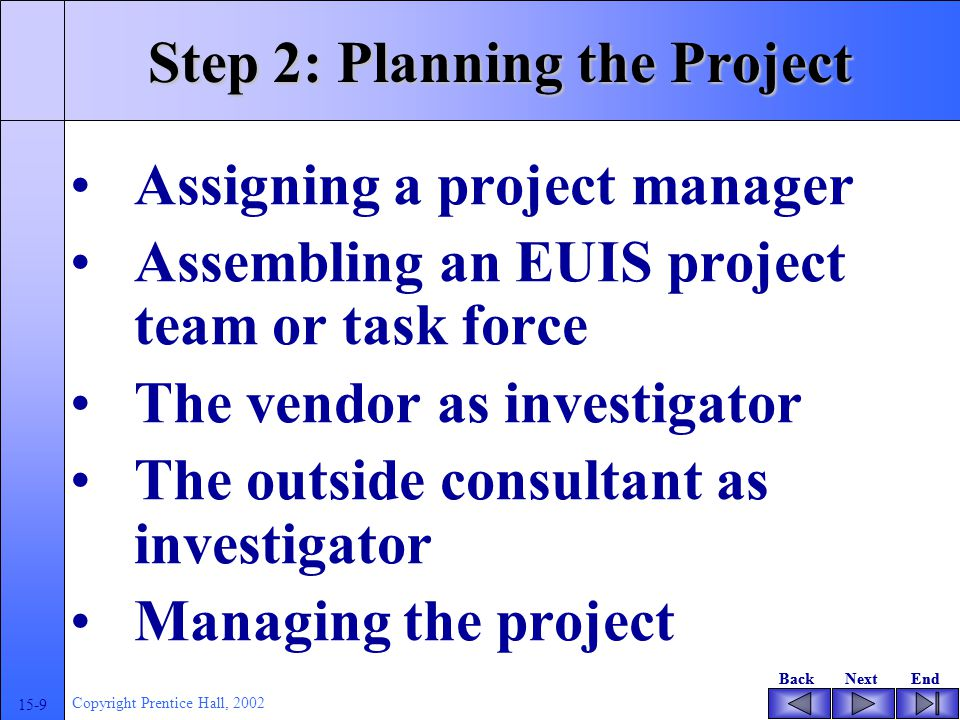 BackNextEndBackNextEnd 15-9 Copyright Prentice Hall, 2002 Step 2: Planning the Project Assigning a project manager Assembling an EUIS project team or task force The vendor as investigator The outside consultant as investigator Managing the project