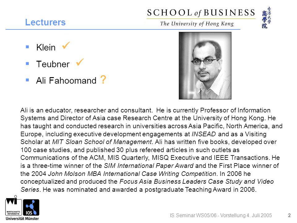 IS Seminar WS05/06 - Vorstellung 4. Juli 2005 2 Lecturers  Klein  Teubner  Ali Fahoomand .