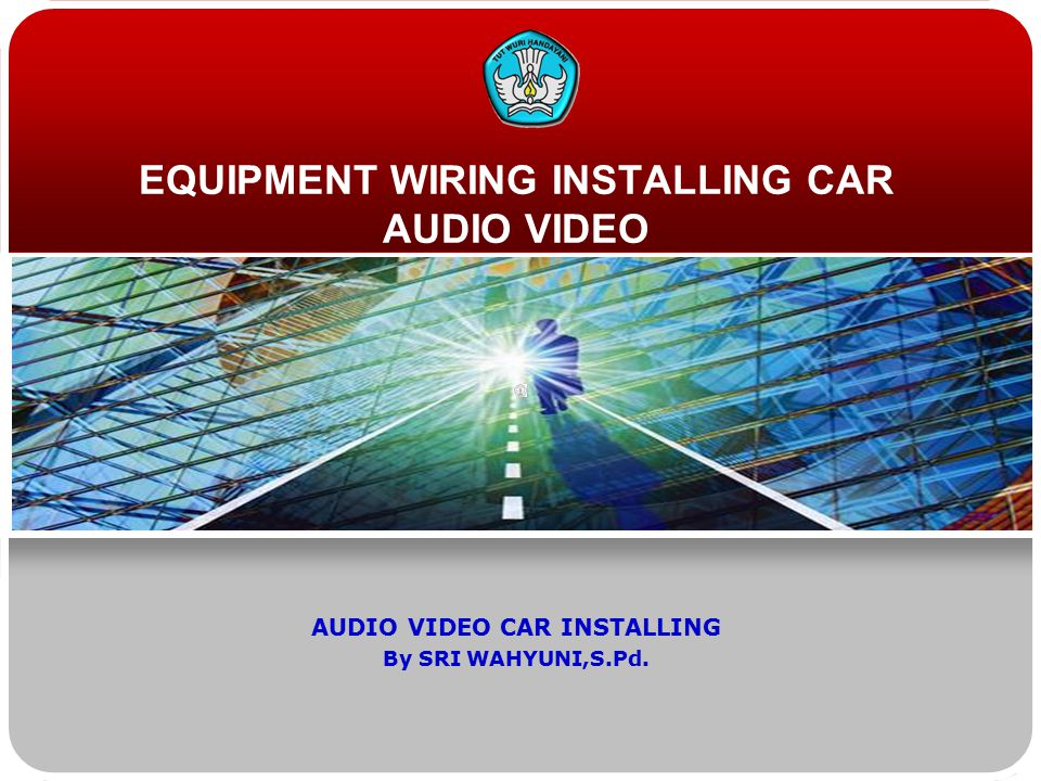 EQUIPMENT WIRING INSTALLING CAR AUDIO VIDEO AUDIO VIDEO CAR INSTALLING By SRI WAHYUNI,S.Pd.
