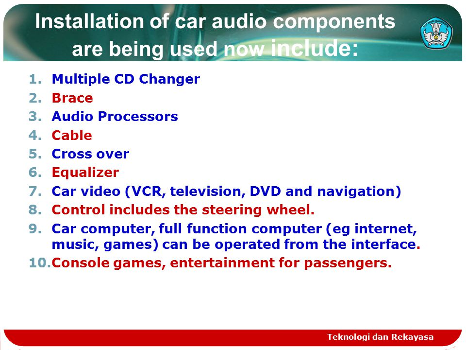 Teknologi dan Rekayasa Installation of car audio components are being used now include: 1.Multiple CD Changer 2.Brace 3.Audio Processors 4.Cable 5.Cross over 6.Equalizer 7.Car video (VCR, television, DVD and navigation) 8.Control includes the steering wheel.