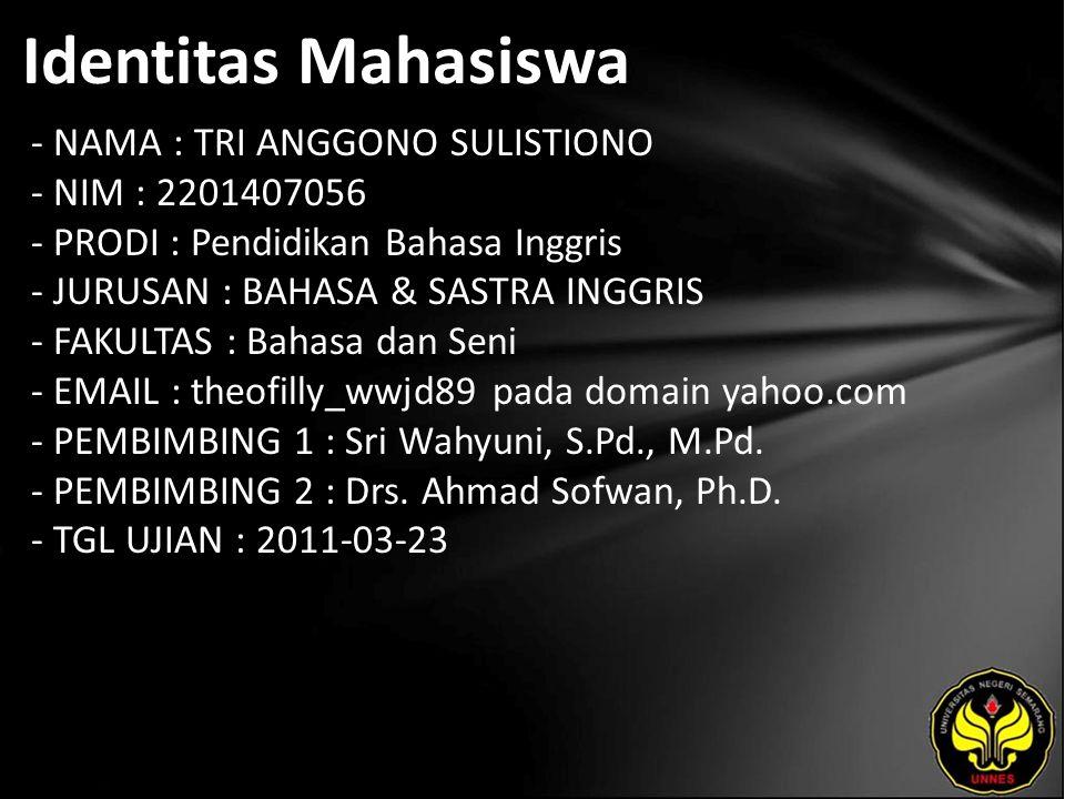 Identitas Mahasiswa - NAMA : TRI ANGGONO SULISTIONO - NIM : 2201407056 - PRODI : Pendidikan Bahasa Inggris - JURUSAN : BAHASA & SASTRA INGGRIS - FAKULTAS : Bahasa dan Seni - EMAIL : theofilly_wwjd89 pada domain yahoo.com - PEMBIMBING 1 : Sri Wahyuni, S.Pd., M.Pd.