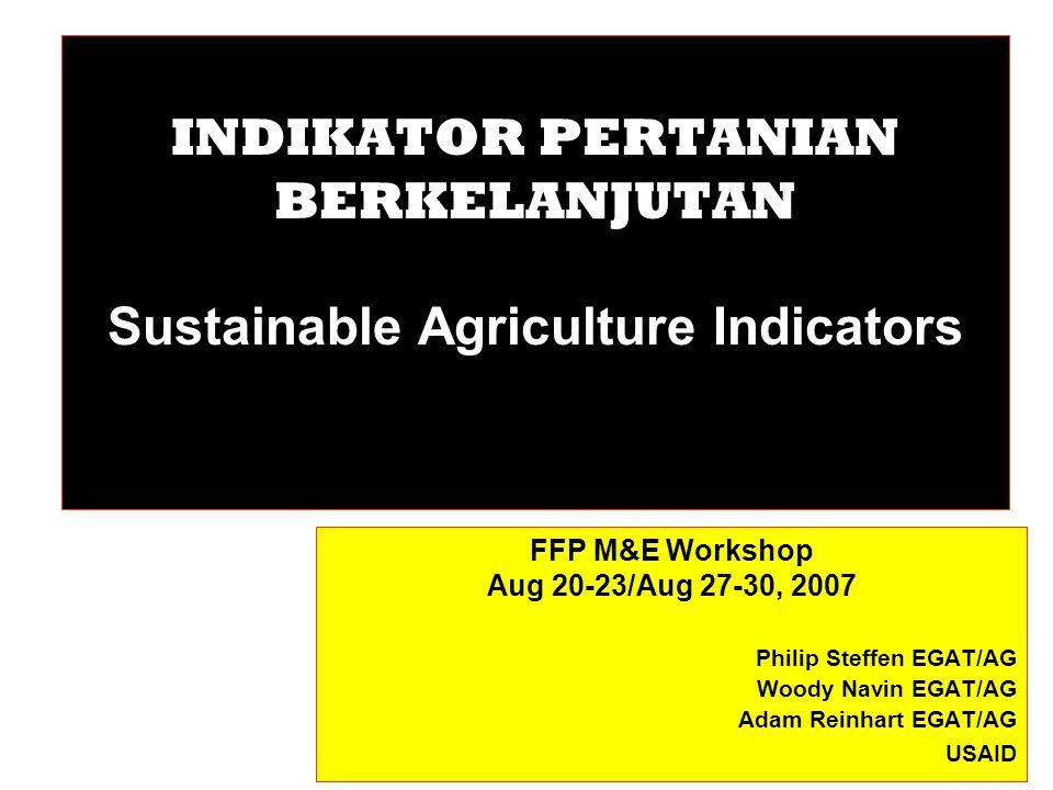 INDIKATOR PERTANIAN BERKELANJUTAN Sustainable Agriculture Indicators FFP M&E Workshop Aug 20-23/Aug 27-30, 2007 Philip Steffen EGAT/AG Woody Navin EGAT/AG Adam Reinhart EGAT/AG USAID