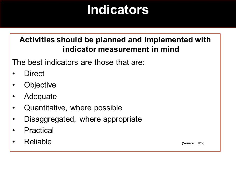 Indicators Activities should be planned and implemented with indicator measurement in mind The best indicators are those that are: Direct Objective Adequate Quantitative, where possible Disaggregated, where appropriate Practical Reliable (Source: TIPS)