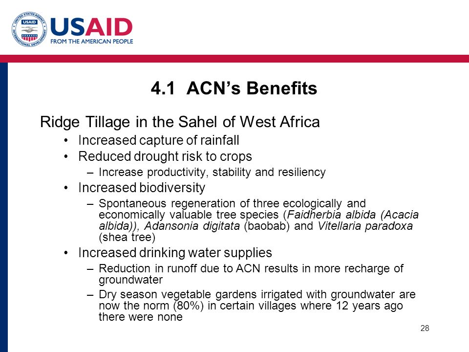 28 4.1 ACN's Benefits Ridge Tillage in the Sahel of West Africa Increased capture of rainfall Reduced drought risk to crops –Increase productivity, stability and resiliency Increased biodiversity –Spontaneous regeneration of three ecologically and economically valuable tree species (Faidherbia albida (Acacia albida)), Adansonia digitata (baobab) and Vitellaria paradoxa (shea tree) Increased drinking water supplies –Reduction in runoff due to ACN results in more recharge of groundwater –Dry season vegetable gardens irrigated with groundwater are now the norm (80%) in certain villages where 12 years ago there were none