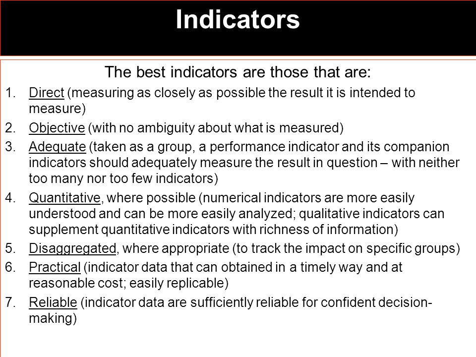 Indicators The best indicators are those that are: 1.Direct (measuring as closely as possible the result it is intended to measure) 2.Objective (with no ambiguity about what is measured) 3.Adequate (taken as a group, a performance indicator and its companion indicators should adequately measure the result in question – with neither too many nor too few indicators) 4.Quantitative, where possible (numerical indicators are more easily understood and can be more easily analyzed; qualitative indicators can supplement quantitative indicators with richness of information) 5.Disaggregated, where appropriate (to track the impact on specific groups) 6.Practical (indicator data that can obtained in a timely way and at reasonable cost; easily replicable) 7.Reliable (indicator data are sufficiently reliable for confident decision- making)
