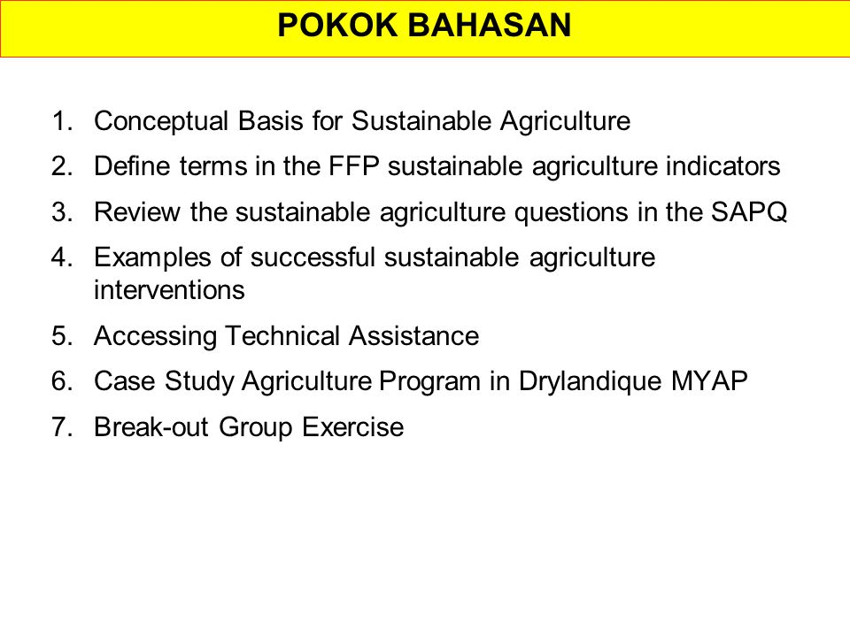 POKOK BAHASAN 1.Conceptual Basis for Sustainable Agriculture 2.Define terms in the FFP sustainable agriculture indicators 3.Review the sustainable agriculture questions in the SAPQ 4.Examples of successful sustainable agriculture interventions 5.Accessing Technical Assistance 6.Case Study Agriculture Program in Drylandique MYAP 7.Break-out Group Exercise