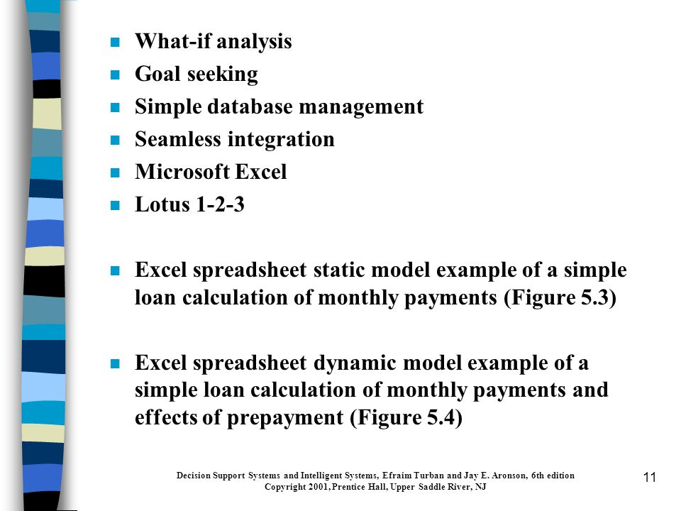 11 n What-if analysis n Goal seeking n Simple database management n Seamless integration n Microsoft Excel n Lotus 1-2-3 n Excel spreadsheet static model example of a simple loan calculation of monthly payments (Figure 5.3) n Excel spreadsheet dynamic model example of a simple loan calculation of monthly payments and effects of prepayment (Figure 5.4) Decision Support Systems and Intelligent Systems, Efraim Turban and Jay E.