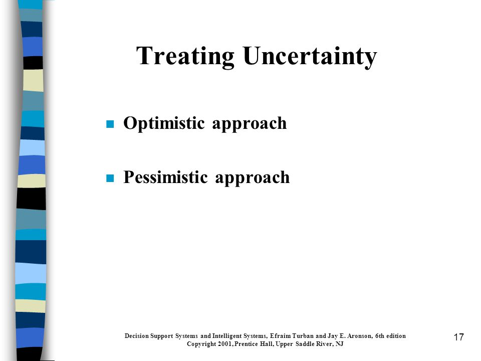 17 Treating Uncertainty n Optimistic approach n Pessimistic approach Decision Support Systems and Intelligent Systems, Efraim Turban and Jay E.