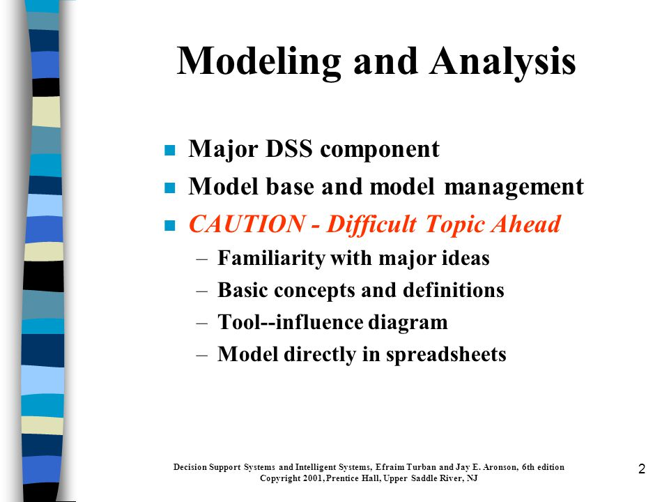 2 n Major DSS component n Model base and model management n CAUTION - Difficult Topic Ahead –Familiarity with major ideas –Basic concepts and definitions –Tool--influence diagram –Model directly in spreadsheets Decision Support Systems and Intelligent Systems, Efraim Turban and Jay E.