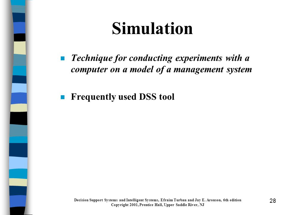 28 Simulation n Technique for conducting experiments with a computer on a model of a management system n Frequently used DSS tool Decision Support Systems and Intelligent Systems, Efraim Turban and Jay E.