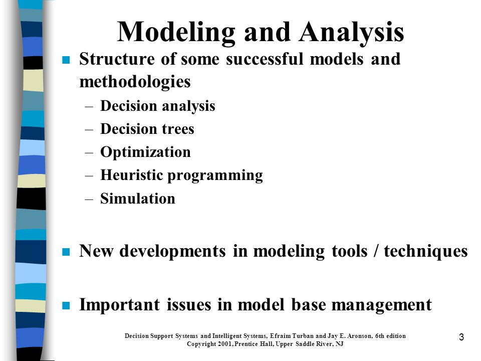 3 n Structure of some successful models and methodologies –Decision analysis –Decision trees –Optimization –Heuristic programming –Simulation n New developments in modeling tools / techniques n Important issues in model base management Modeling and Analysis Decision Support Systems and Intelligent Systems, Efraim Turban and Jay E.